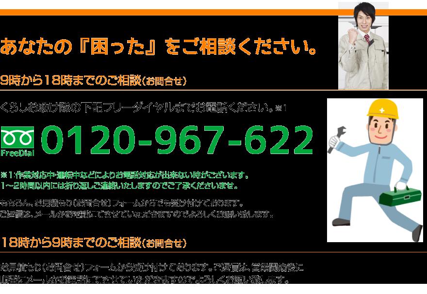 あなたの『困った』をご相談ください。9時から18時までのご相談(お問合せ)。くらしお助け隊の下記フリーダイヤルまでお電話ください。フリーダイヤル:0120-967-622 ※注意:作業対応中・運転中などによりお電話対応が出来ない時がございます。1時間から2時間以内には折り返しご連絡いたしますのでご了承ください。18時から9時までのご相談(お問合せ)。お見積り(お問合せ)フォームから受け付けております。ご返信は、営業開始後に順番にメールかお電話にてさせていただきますのでよろしくお願い致します。