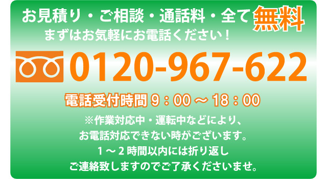 お見積り・ご相談・通話料・全て無料。まずはお気軽にお電話ください!フリーダイヤル0120-967-622 電話受付時間9時から18時。※作業対応中、運転中などにより、お電話対応できない時がございます。1時間から2時間以内には折り返しご連絡いたしますので、ご了承くださいませ。