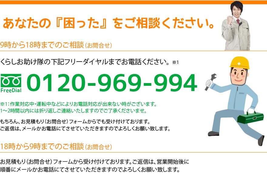 あなたの『困った』をご相談ください。9時から18時までのご相談(お問合せ)。くらしお助け隊の下記フリーダイヤルまでお電話ください。フリーダイヤル:0120-969-994 ※注意:作業対応中・運転中などによりお電話対応が出来ない時がございます。1時間から2時間以内には折り返しご連絡いたしますのでご了承ください。18時から9時までのご相談(お問合せ)。お見積り(お問合せ)フォームから受け付けております。ご返信は、営業開始後に順番にメールかお電話にてさせていただきますのでよろしくお願い致します。